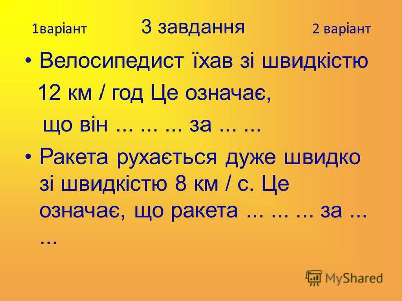 1вар і ант 3 завдання 2 вар і ант Велосипедист їхав зі швидкістю 12 км / год Це означає, що він......... за...... Ракета рухається дуже швидко зі швидкістю 8 км / с. Це означає, що ракета......... за......