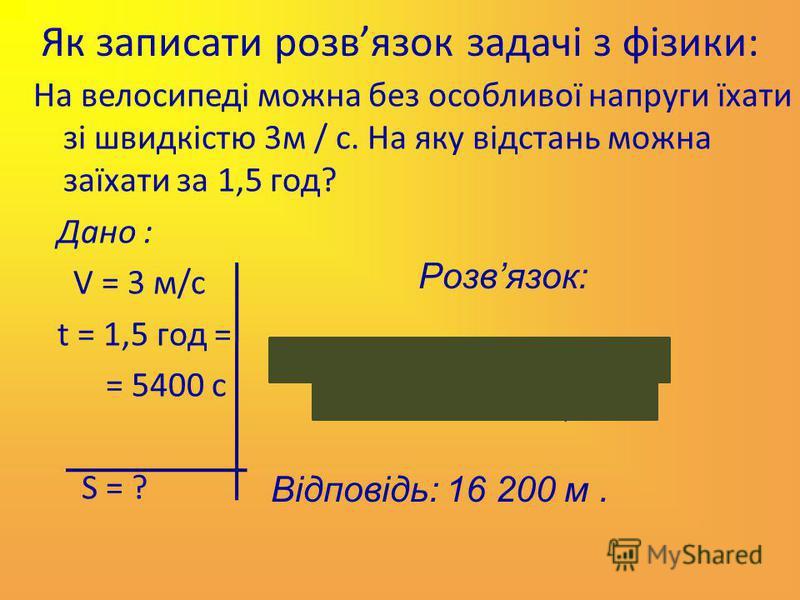 Як записати розвязок задачі з фізики: На велосипеді можна без особливої напруги їхати зі швидкістю 3м / с. На яку відстань можна заїхати за 1,5 год? Дано : V = 3 м/c t = 1,5 год = = 5400 с S = ? Розвязок: S = v t = 3 м/с 5400 с = = 16 200 м = 16,2 км
