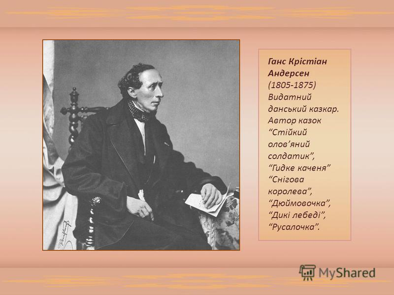 Ганс Крістіан Андерсен (1805-1875) Видатний данський казкар. Автор казок Стійкий оловяний солдатик, Гидке каченя Снігова королева, Дюймовочка, Дикі лебеді, Русалочка.