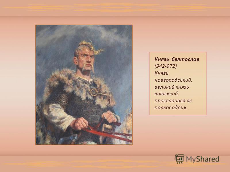 Князь Святослав (942-972) Князь новгородський, великий князь київський, прославився як полководець.