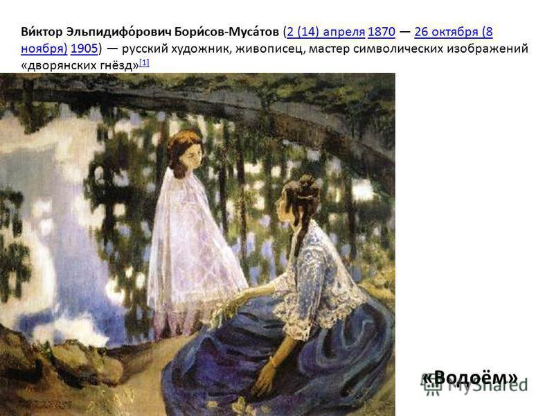 Ви́ктор Эльпидифо́равич Бори́сов-Муса́тов (2 (14) апреля 1870 26 октября (8 ноября) 1905) русский художник, живописец, мастер символических изображений «дворянских гнёзд» [1]2 (14) апреля 187026 октября (8 ноября)1905 [1] «Водоём»