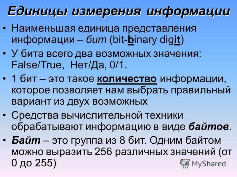 Единицы измерения информации Наименьшая единица представления информации – бит (bit-binary digit) У бита всего два возможных значения: False/True, Нет/Да, 0/1. 1 бит – это такое количество информации, которое позволяет нам выбрать правильный вариант