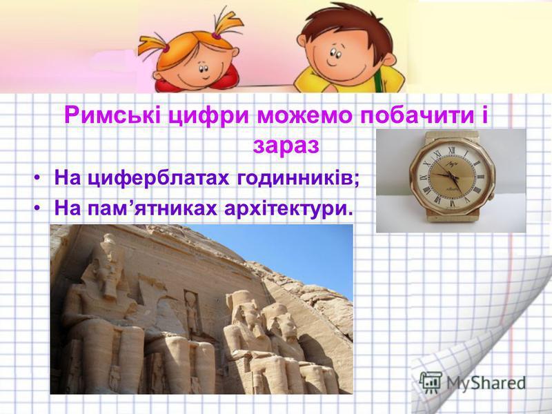 Римські цифри можемо побачити і зараз На циферблатах годинників; На памятниках архітектури.