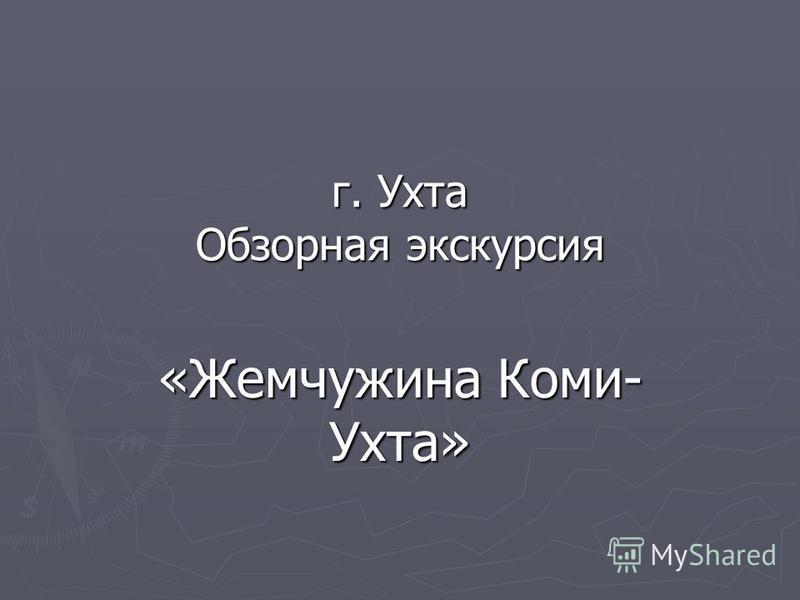 г. Ухта Обзорная экскурсия «Жемчужина Коми- Ухта»