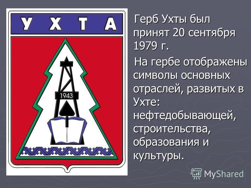 Герб Ухты был принят 20 сентября 1979 г. Герб Ухты был принят 20 сентября 1979 г. На гербе отображены символы основных отраслей, развитых в Ухте: нефтедобывающей, строительства, образования и культуры. На гербе отображены символы основных отраслей, р
