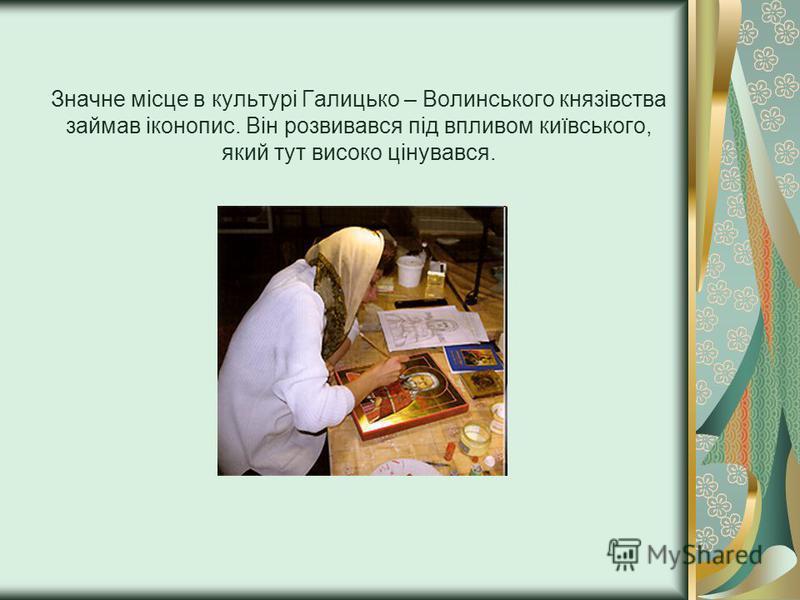 Значне місце в культурі Галицько – Волинського князівства займав іконопис. Він розвивався під впливом київського, який тут високо цінувався.