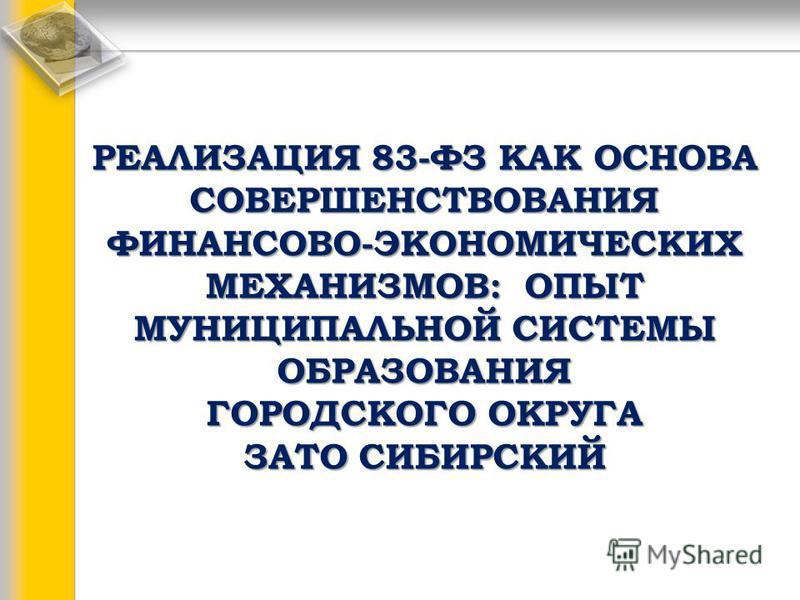 РЕАЛИЗАЦИЯ 83-ФЗ КАК ОСНОВА СОВЕРШЕНСТВОВАНИЯ ФИНАНСОВО-ЭКОНОМИЧЕСКИХ МЕХАНИЗМОВ: ОПЫТ МУНИЦИПАЛЬНОЙ СИСТЕМЫ ОБРАЗОВАНИЯ ГОРОДСКОГО ОКРУГА ЗАТО СИБИРСКИЙ РЕАЛИЗАЦИЯ 83-ФЗ КАК ОСНОВА СОВЕРШЕНСТВОВАНИЯ ФИНАНСОВО-ЭКОНОМИЧЕСКИХ МЕХАНИЗМОВ: ОПЫТ МУНИЦИПАЛ