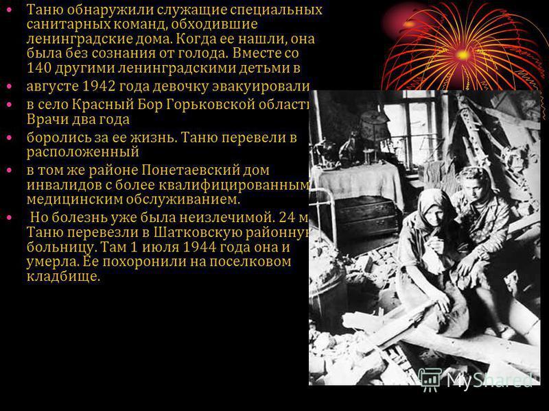Таню обнаружили служащие специальных санитарных команд, обходившие ленинградские дома. Когда ее нашли, она была без сознания от голода. Вместе со 140 другими ленинградскими детьми в августе 1942 года девочку эвакуировали в село Красный Бор Горьковско