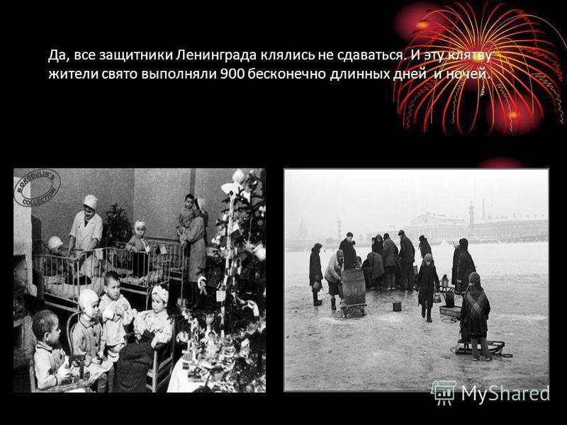 Да, все защитники Ленинграда клялись не сдаваться. И эту клятву жители свято выполняли 900 бесконечно длинных дней и ночей.