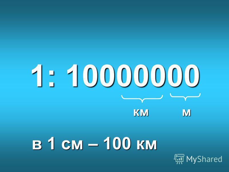 1: 10000000 мкм в 1 см – 100 км