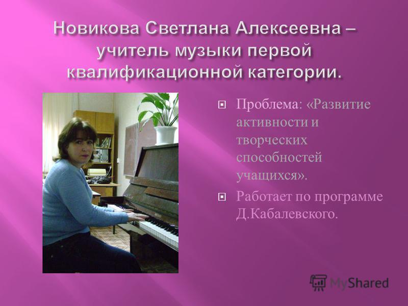 Проблема : « Развитие активности и творческих способностей учащихся ». Работает по программе Д. Кабалевского.