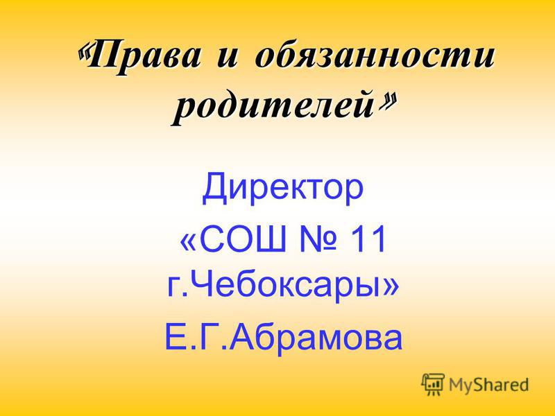 « Права и обязанности родителей » Директор «СОШ 11 г.Чебоксары» Е.Г.Абрамова