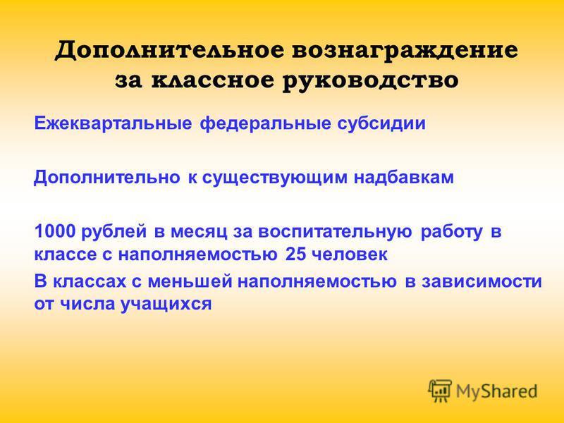 Дополнительное вознаграждение за классное руководство Ежеквартальные федеральные субсидии Дополнительно к существующим надбавкам 1000 рублей в месяц за воспитательную работу в классе с наполняемостью 25 человек В классах с меньшей наполняемостью в за