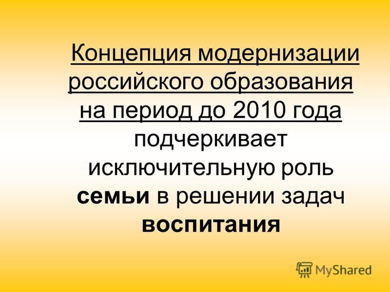 Концепция модернизации российского образования на период до 2010 года подчеркивает исключительную роль семьи в решении задач воспитания