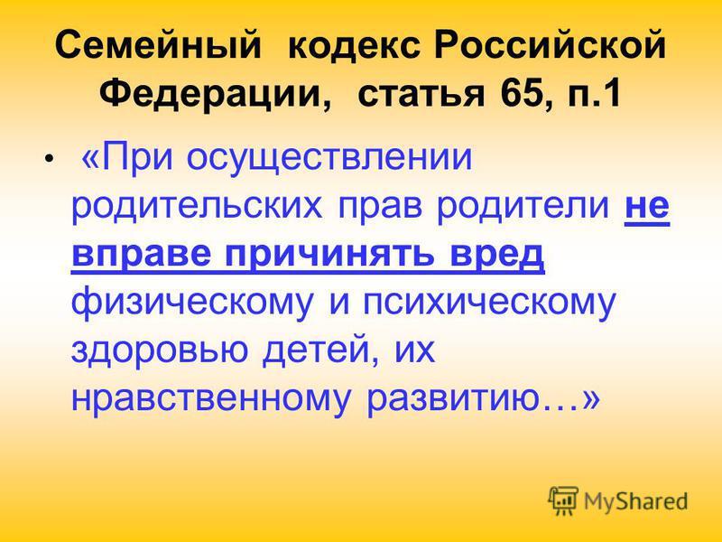 Семейный кодекс Российской Федерации, статья 65, п.1 «При осуществлении родительских прав родители не вправе причинять вред физическому и психическому здоровью детей, их нравственному развитию…»