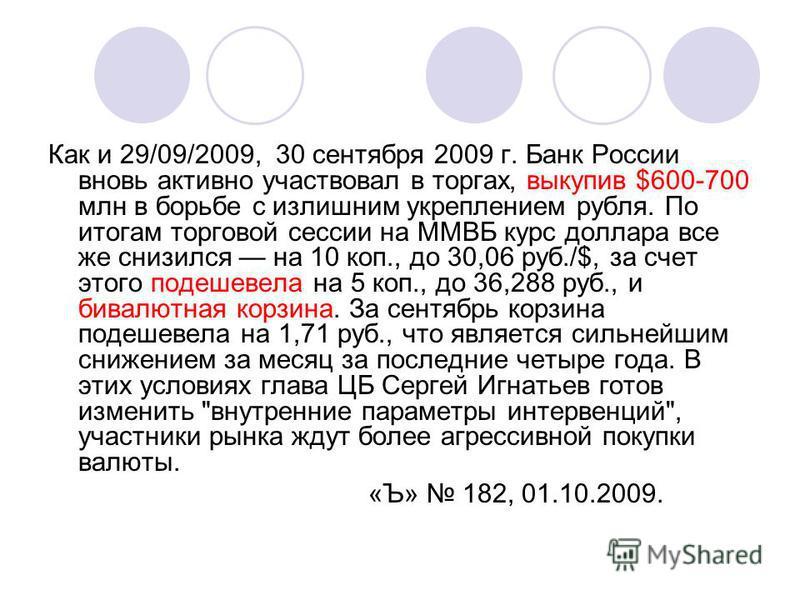 Как и 29/09/2009, 30 сентября 2009 г. Банк России вновь активно участвовал в торгах, выкупив $600-700 млн в борьбе с излишним укреплением рубля. По итогам торговой сессии на ММВБ курс доллара все же снизился на 10 коп., до 30,06 руб./$, за счет этого
