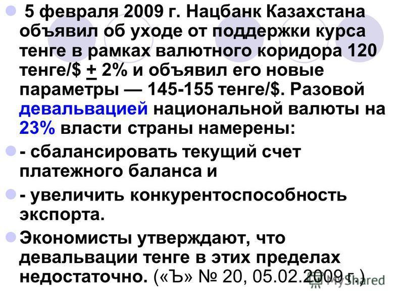 5 февраля 2009 г. Нацбанк Казахстана объявил об уходе от поддержки курса тенге в рамках валютного коридора 120 тенге/$ + 2% и объявил его новые параметры 145-155 тенге/$. Разовой девальвацией национальной валюты на 23% власти страны намерены: - сбала