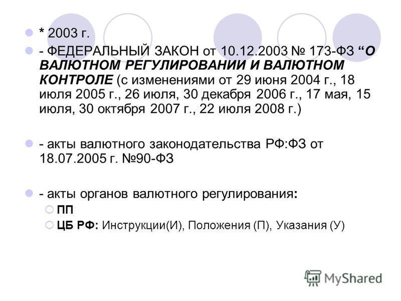 * 2003 г. - ФЕДЕРАЛЬНЫЙ ЗАКОН от 10.12.2003 173-ФЗ О ВАЛЮТНОМ РЕГУЛИРОВАНИИ И ВАЛЮТНОМ КОНТРОЛЕ (с изменениями от 29 июня 2004 г., 18 июля 2005 г., 26 июля, 30 декабря 2006 г., 17 мая, 15 июля, 30 октября 2007 г., 22 июля 2008 г.) - акты валютного за
