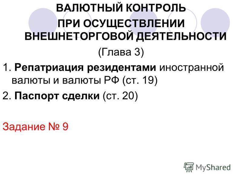 ВАЛЮТНЫЙ КОНТРОЛЬ ПРИ ОСУЩЕСТВЛЕНИИ ВНЕШНЕТОРГОВОЙ ДЕЯТЕЛЬНОСТИ (Глава 3) 1. Репатриация резидентами иностранной валюты и валюты РФ (ст. 19) 2. Паспорт сделки (ст. 20) Задание 9