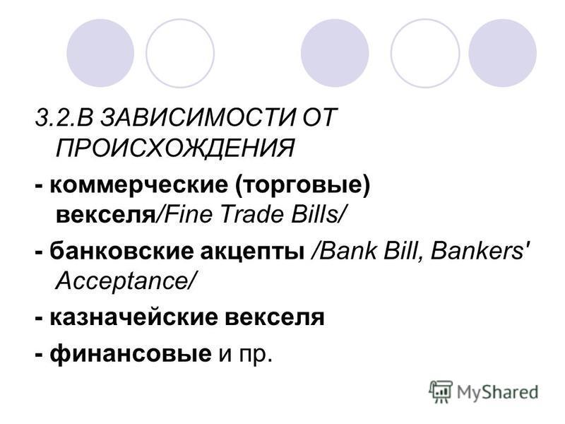 3.2. В ЗАВИСИМОСТИ ОТ ПРОИСХОЖДЕНИЯ - коммерческие (торговые) векселя/Fine Trade Bills/ - банковские акцепты /Bank Bill, Bankers' Acceptance/ - казначейские векселя - финансовые и пр.
