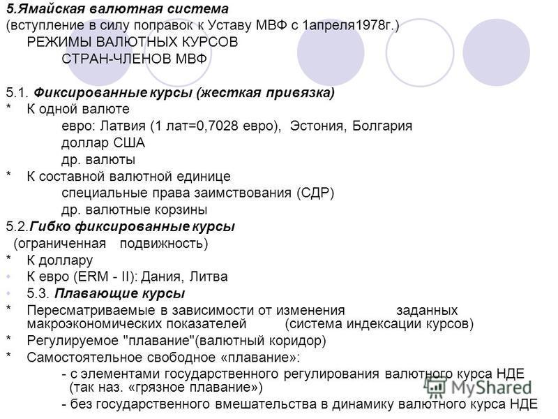 5. Ямайская валютная система (вступление в силу поправок к Уставу МВФ с 1 апреля 1978 г.) РЕЖИМЫ ВАЛЮТНЫХ КУРСОВ СТРАН-ЧЛЕНОВ МВФ 5.1. Фиксированные курсы (жесткая привязка) *К одной валюте евро: Латвия (1 лат=0,7028 евро), Эстония, Болгария доллар С