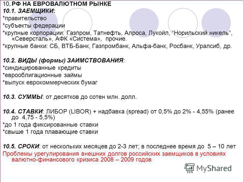 10. РФ НА ЕВРОВАЛЮТНОМ РЫНКЕ 10.1. ЗАЕМЩИКИ: *правительство *субъекты федерации *крупные корпорации: Газпром, Татнефть, Алроса, Лукойл, Норильский никель, «Северсталь», АФК «Система», прочие. *крупные банки: СБ, ВТБ-Банк, Газпромбанк, Альфа-банк, Рос