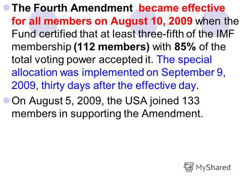 The Fourth Amendment became effective for all members on August 10, 2009 when the Fund certified that at least three-fifth of the IMF membership (112 members) with 85% of the total voting power accepted it. The special allocation was implemented on S