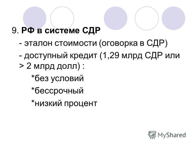 9. РФ в системе СДР - эталон стоимости (оговорка в СДР) - доступный кредит (1,29 млрд СДР или > 2 млрд долл) : *без условий *бессрочный *низкий процент