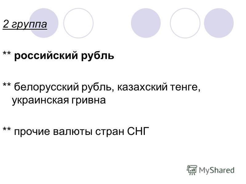 2 группа ** российский рубль ** белорусский рубль, казахский тенге, украинская гривна ** прочие валюты стран СНГ