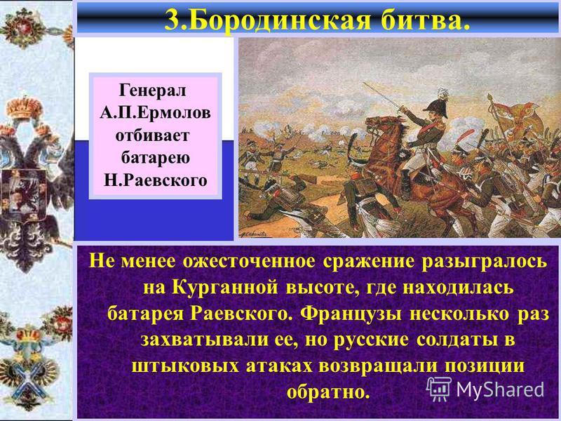 Не менее ожесточенное сражение разыгралось на Курганной высоте, где находилась батарея Раевского. Французы несколько раз захватывали ее, но русские солдаты в штыковых атаках возвращали позиции обратно. 3. Бородинская битва. Генерал А.П.Ермолов отбива