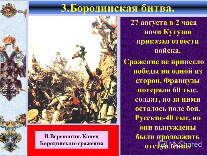 27 августа в 2 часа ночи Кутузов приказал отвести войска. Сражение не принесло победы ни одной из сторон. Французы потеряли 60 тыс. солдат, но за ними осталось поле боя. Русские-40 тыс, но они вынуждены были продолжить отступление. 3. Бородинская бит