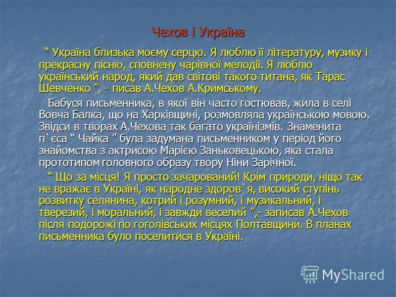 Чехов і Україна Україна близька моєму серцю. Я люблю її літературу, музику і прекрасну пісню, сповнену чарівної мелодії. Я люблю український народ, який дав світові такого титана, як Тарас Шевченко, - писав А.Чехов А.Кримському. Україна близька моєму