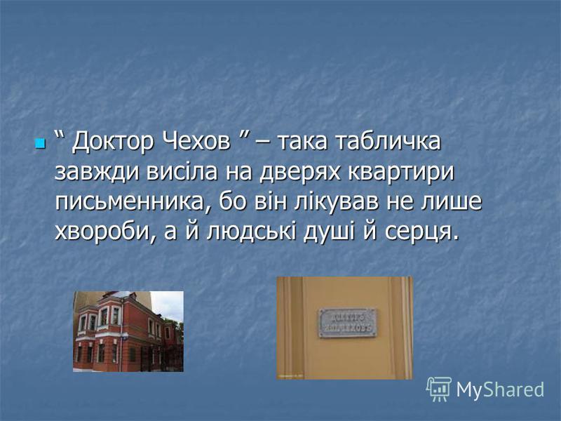 Доктор Чехов – така табличка завжди висіла на дверях квартири письменника, бо він лікував не лише хвороби, а й людські душі й серця. Доктор Чехов – така табличка завжди висіла на дверях квартири письменника, бо він лікував не лише хвороби, а й людськ