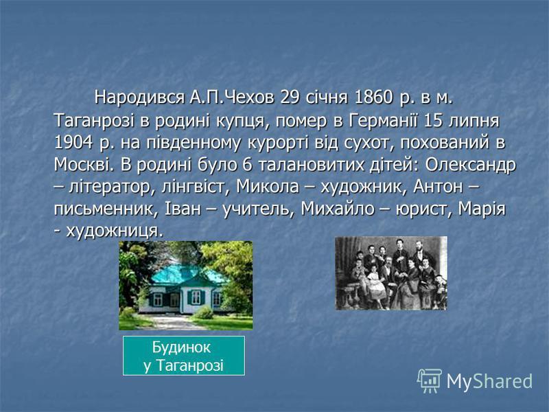 Народився А.П.Чехов 29 січня 1860 р. в м. Таганрозі в родині купця, помер в Германії 15 липня 1904 р. на південному курорті від сухот, похований в Москві. В родинi було 6 талановитих дiтей: Олександр – лiтератор, лiнгвiст, Микола – художник, Антон –