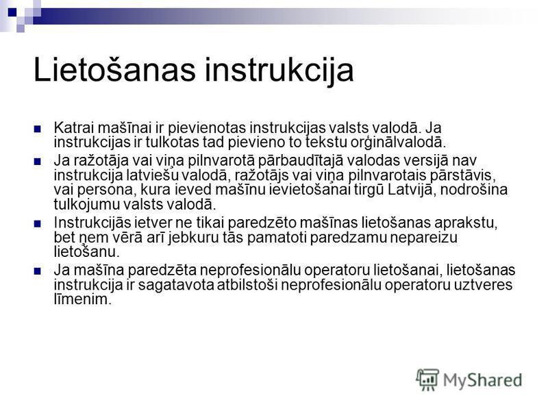Lietošanas instrukcija Katrai mašīnai ir pievienotas instrukcijas valsts valodā. Ja instrukcijas ir tulkotas tad pievieno to tekstu orģinālvalodā. Ja ražotāja vai viņa pilnvarotā pārbaudītajā valodas versijā nav instrukcija latviešu valodā, ražotājs