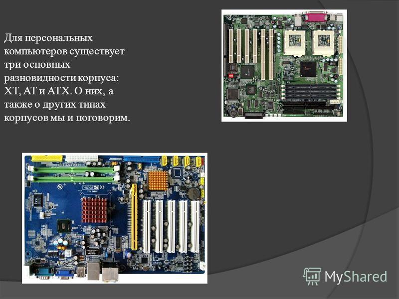 Для персональных компьютеров существует три основных разновидности корпуса: XT, AT и ATX. О них, а также о других типах корпусов мы и поговорим.