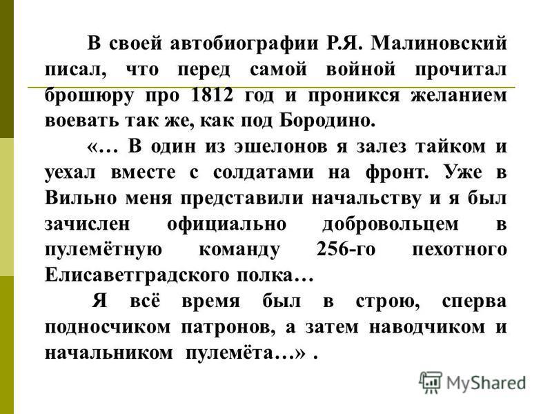 В своей автобиографии Р.Я. Малиновский писал, что перед самой войной прочитал брошюру про 1812 год и проникся желанием воевать так же, как под Бородино. «… В один из эшелонов я залез тайком и уехал вместе с солдатами на фронт. Уже в Вильно меня предс