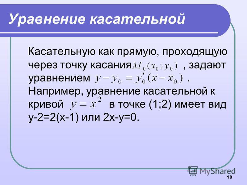 10 Уравнение касательной Касательную как прямую, проходящую через точку касания, задают уравнением. Например, уравнение касательной к кривой в точке (1;2) имеет вид у-2=2(х-1) или 2 х-у=0.