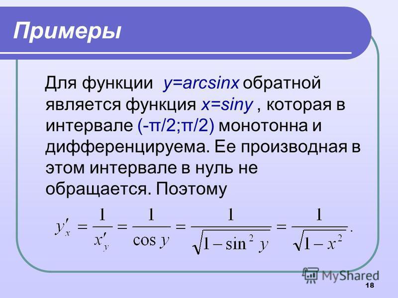 18 Примеры Для функции y=arcsinx обратной является функция x=siny, которая в интервале (-π/2;π/2) монотонна и дифференцируема. Ее производная в этом интервале в нуль не обращается. Поэтому