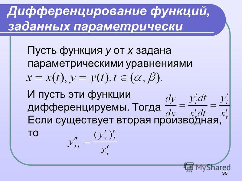35 Дифференцирование функций, заданных параметрически Пусть функция у от х задана параметрическими уравнениями И пусть эти функции дифференцируемы. Тогда Если существует вторая производная, то