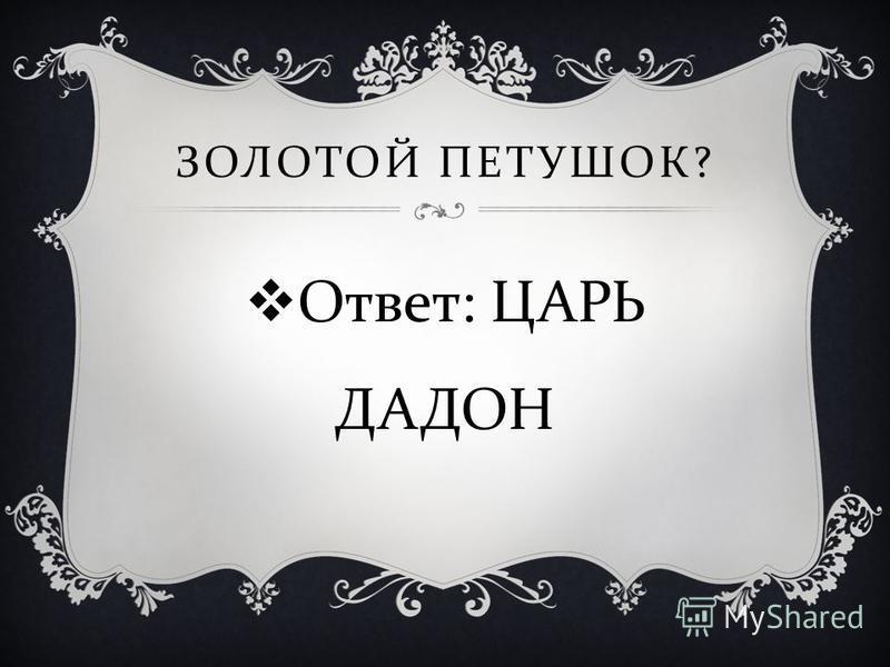 Ответ : ЦАРЬ ДАДОН