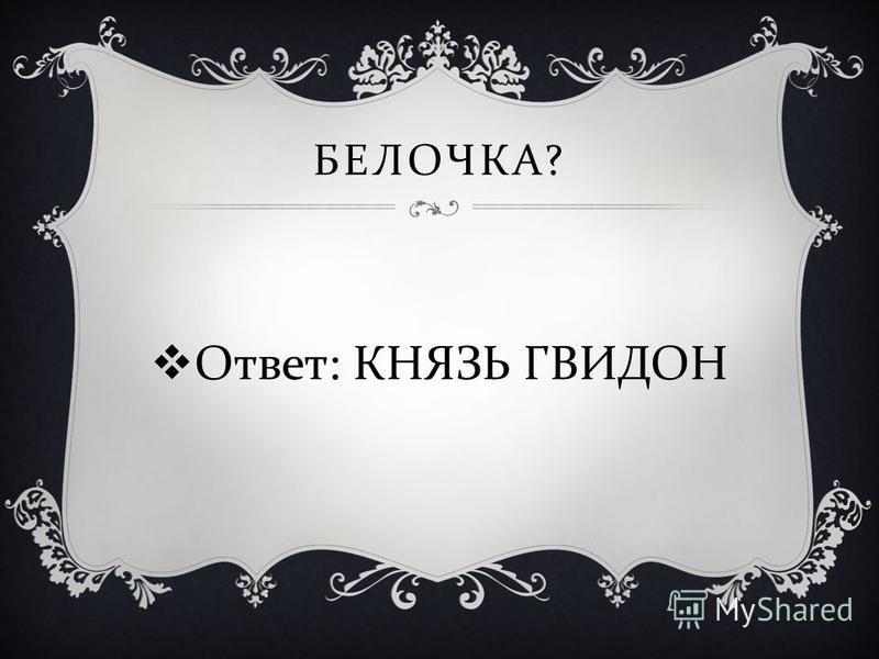 Ответ : КНЯЗЬ ГВИДОН