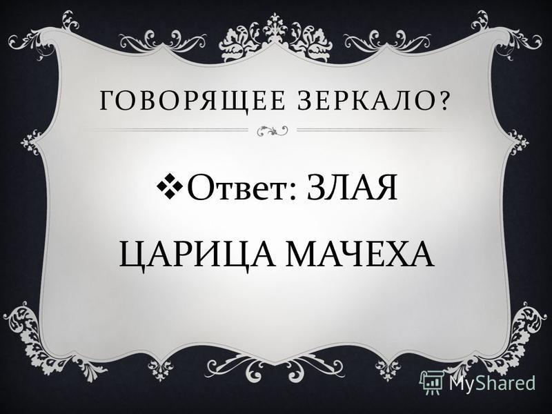 Ответ : ЗЛАЯ ЦАРИЦА МАЧЕХА