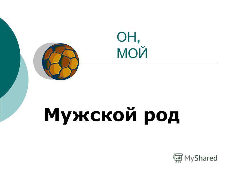 ОН, МОЙ Мужской род