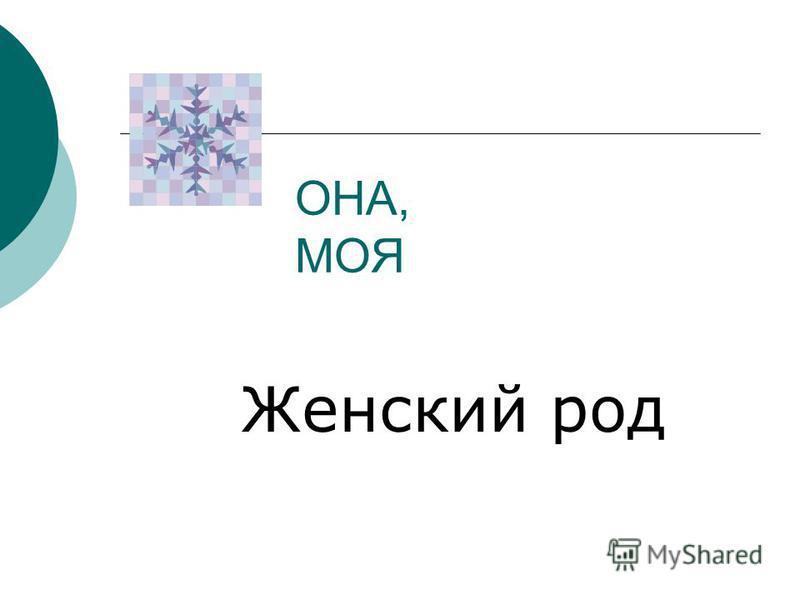 ОНА, МОЯ Женский род