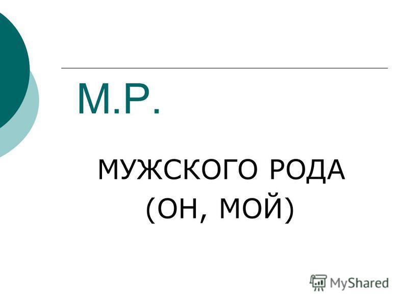 М.Р. МУЖСКОГО РОДА (ОН, МОЙ)