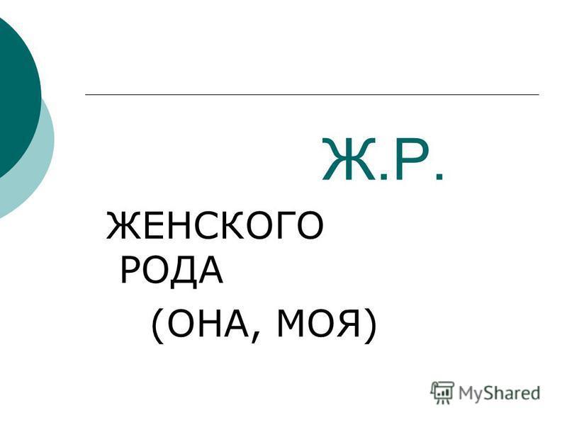 Ж.Р. ЖЕНСКОГО РОДА (ОНА, МОЯ)