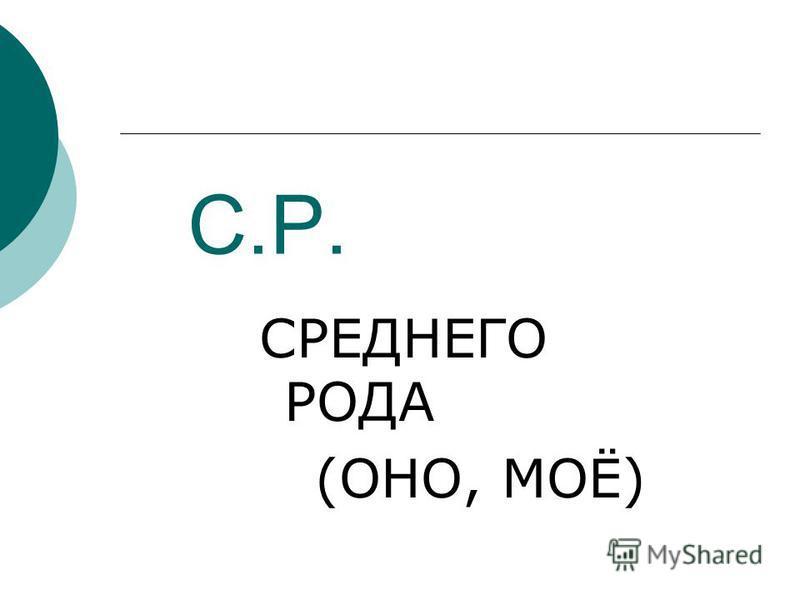 С.Р. СРЕДНЕГО РОДА (ОНО, МОЁ)