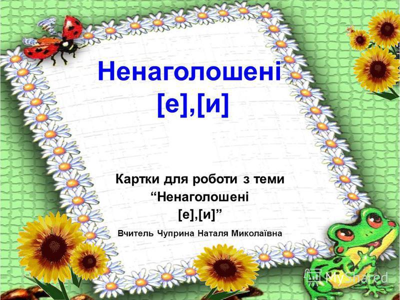 Картки для роботи з теми Ненаголошені [е],[и] Вчитель Чуприна Наталя Миколаївна Ненаголошені [е],[и]
