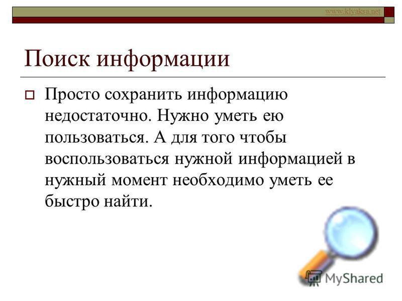 www.klyaksa.net Поиск информации Просто сохранить информацию недостаточно. Нужно уметь ею пользоваться. А для того чтобы воспользоваться нужной информацией в нужный момент необходимо уметь ее быстро найти.